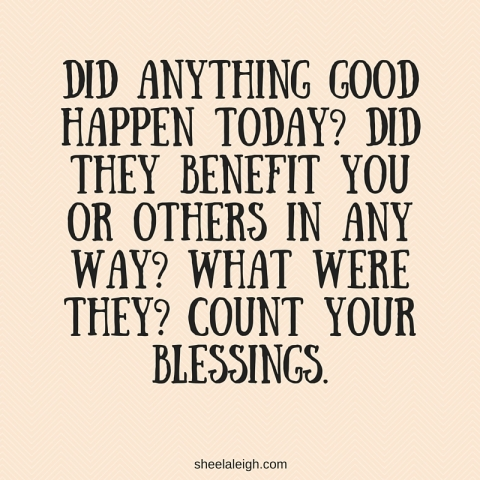did-anything-good-happen-today-did-they-benefit-you-or-others-in-any-way-what-were-they-count-your-blessings.jpg
